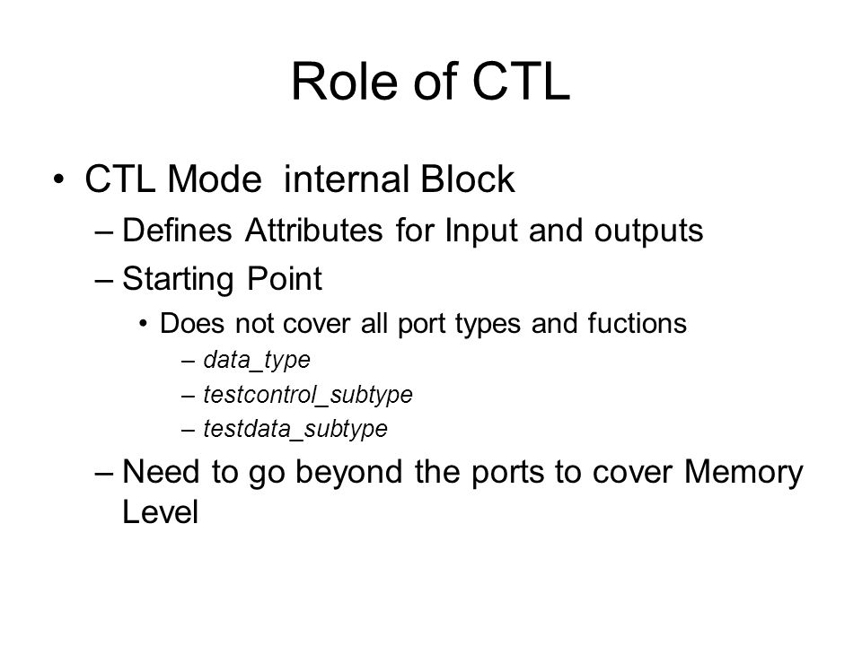 Role of CTL CTL Mode internal Block –Defines Attributes for Input and outputs –Starting Point Does not cover all port types and fuctions –data_type –testcontrol_subtype –testdata_subtype –Need to go beyond the ports to cover Memory Level