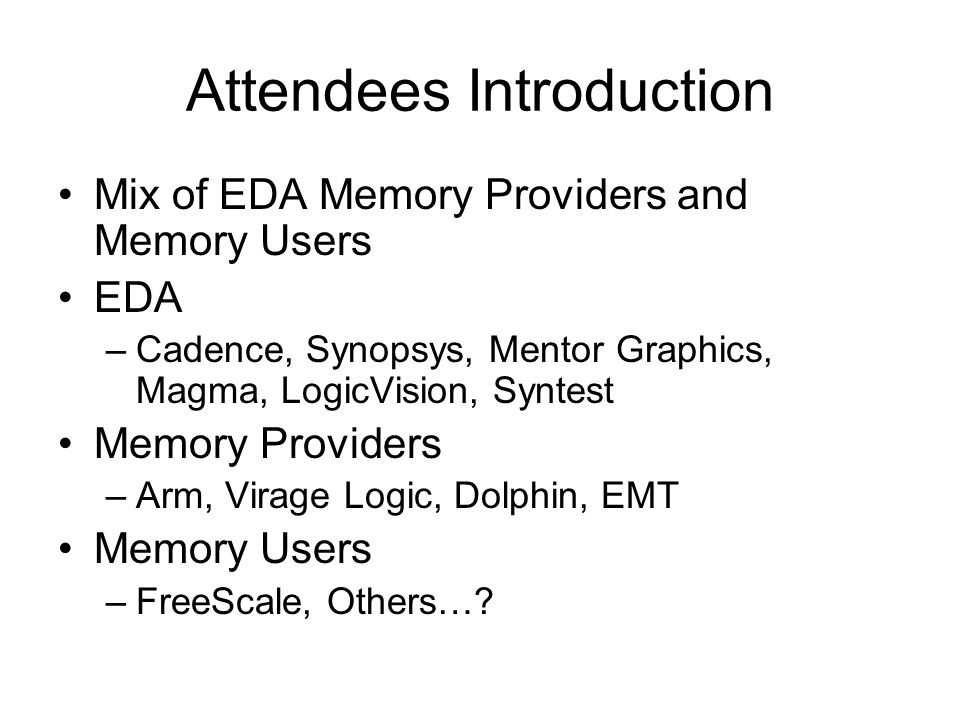 Attendees Introduction Mix of EDA Memory Providers and Memory Users EDA –Cadence, Synopsys, Mentor Graphics, Magma, LogicVision, Syntest Memory Providers –Arm, Virage Logic, Dolphin, EMT Memory Users –FreeScale, Others…?