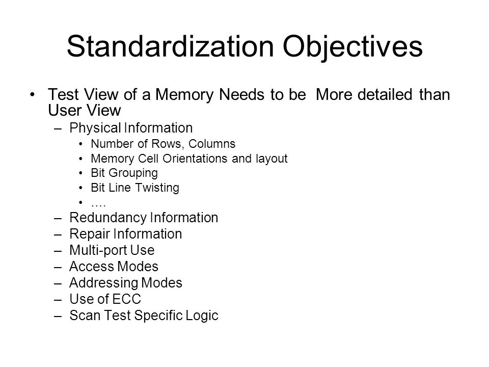 Standardization Objectives EDA Industry Use Proprietary Modeling Schemes –Scan Test and BIST Memory User Need the Test/BIST Model Same Memory is used by Multiple Users Memory Providers Generate the Test Models based on Customer Requirements –Multiple Models for the Same Memory Validating the Models –Responsibility.