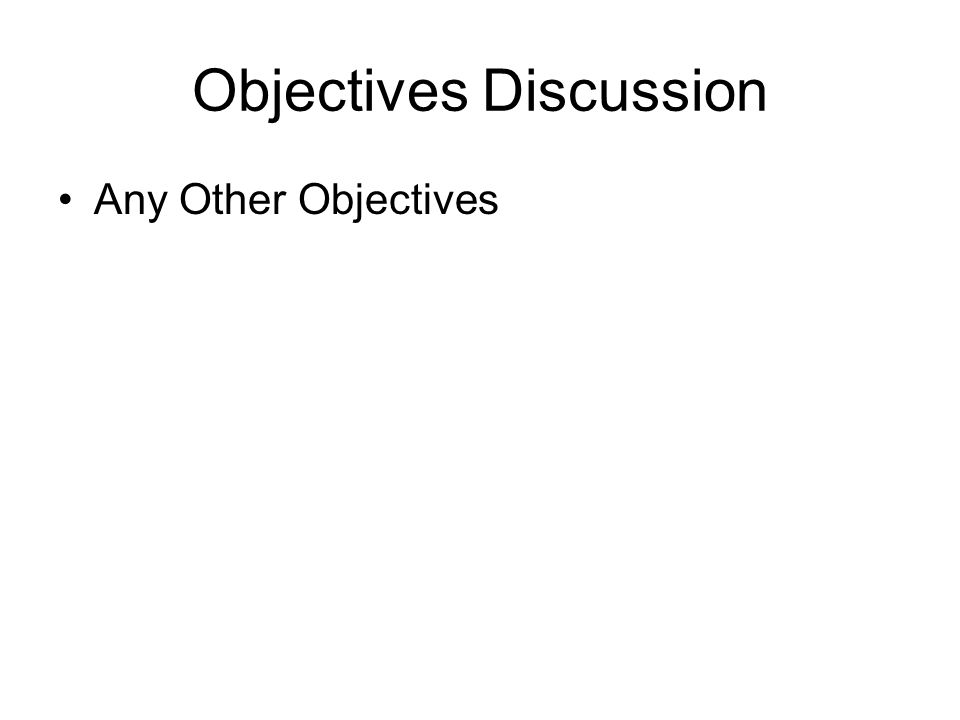Objectives Discussion Any Other Objectives