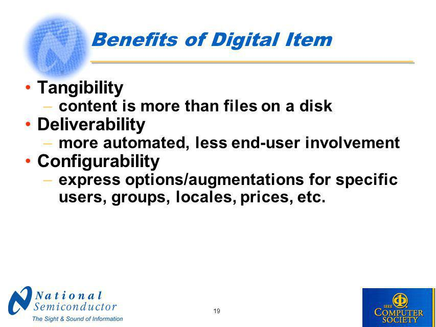 19 Benefits of Digital Item Tangibility –content is more than files on a disk Deliverability –more automated, less end-user involvement Configurability –express options/augmentations for specific users, groups, locales, prices, etc.