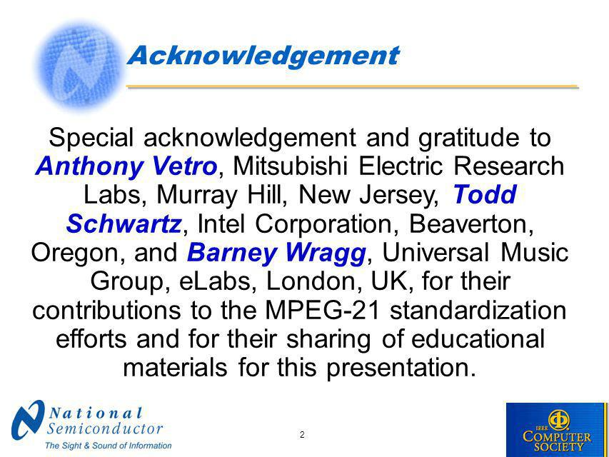 2 Acknowledgement Special acknowledgement and gratitude to Anthony Vetro, Mitsubishi Electric Research Labs, Murray Hill, New Jersey, Todd Schwartz, Intel Corporation, Beaverton, Oregon, and Barney Wragg, Universal Music Group, eLabs, London, UK, for their contributions to the MPEG-21 standardization efforts and for their sharing of educational materials for this presentation.