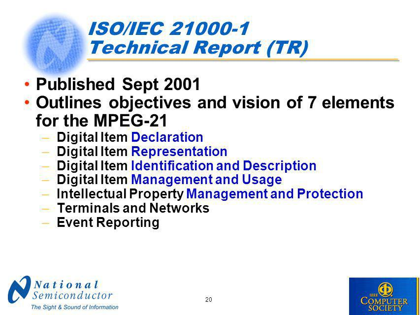 20 ISO/IEC 21000-1 Technical Report (TR) Published Sept 2001 Outlines objectives and vision of 7 elements for the MPEG-21 –Digital Item Declaration –Digital Item Representation –Digital Item Identification and Description –Digital Item Management and Usage –Intellectual Property Management and Protection –Terminals and Networks –Event Reporting