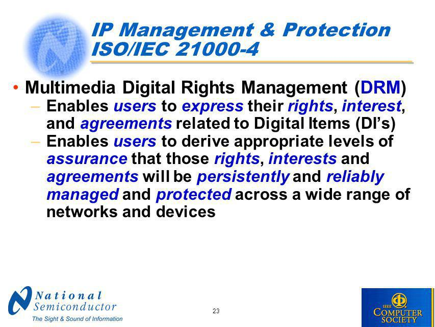 23 IP Management & Protection ISO/IEC 21000-4 Multimedia Digital Rights Management (DRM) –Enables users to express their rights, interest, and agreements related to Digital Items (DIs) –Enables users to derive appropriate levels of assurance that those rights, interests and agreements will be persistently and reliably managed and protected across a wide range of networks and devices