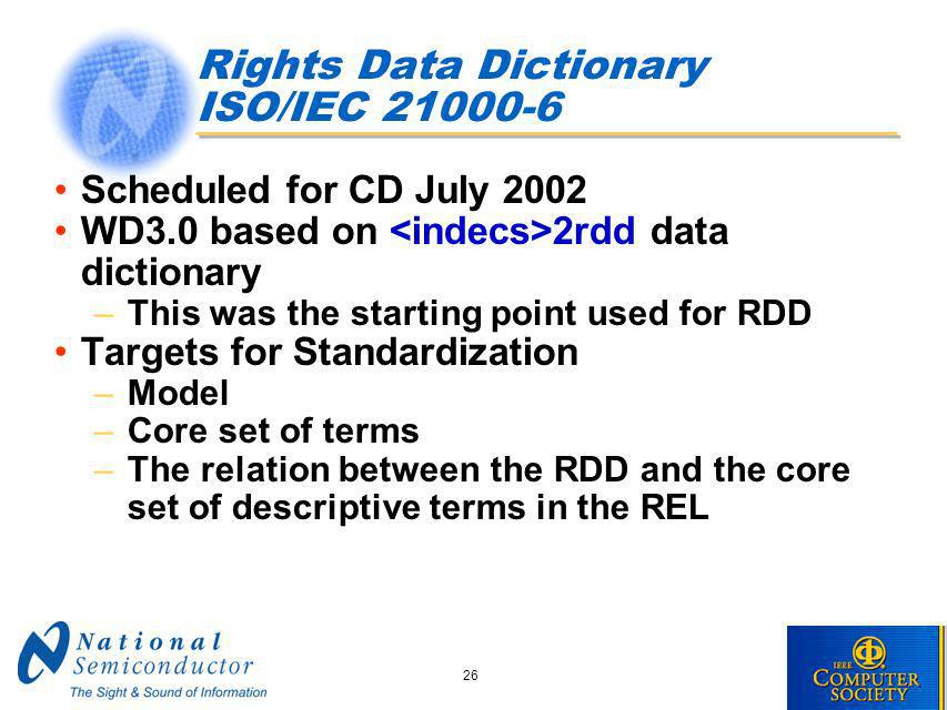 26 Rights Data Dictionary ISO/IEC 21000-6 Scheduled for CD July 2002 WD3.0 based on 2rdd data dictionary –This was the starting point used for RDD Targets for Standardization –Model –Core set of terms –The relation between the RDD and the core set of descriptive terms in the REL