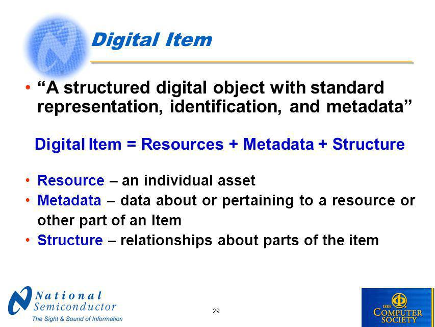 29 Digital Item A structured digital object with standard representation, identification, and metadata Digital Item = Resources + Metadata + Structure Resource – an individual asset Metadata – data about or pertaining to a resource or other part of an Item Structure – relationships about parts of the item