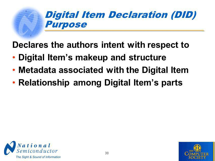 30 Digital Item Declaration (DID) Purpose Declares the authors intent with respect to Digital Items makeup and structure Metadata associated with the Digital Item Relationship among Digital Items parts