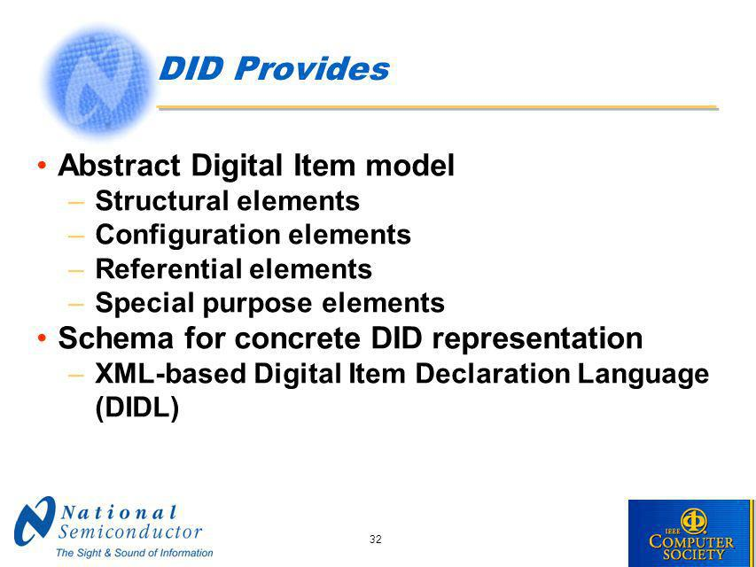 32 DID Provides Abstract Digital Item model –Structural elements –Configuration elements –Referential elements –Special purpose elements Schema for concrete DID representation –XML-based Digital Item Declaration Language (DIDL)