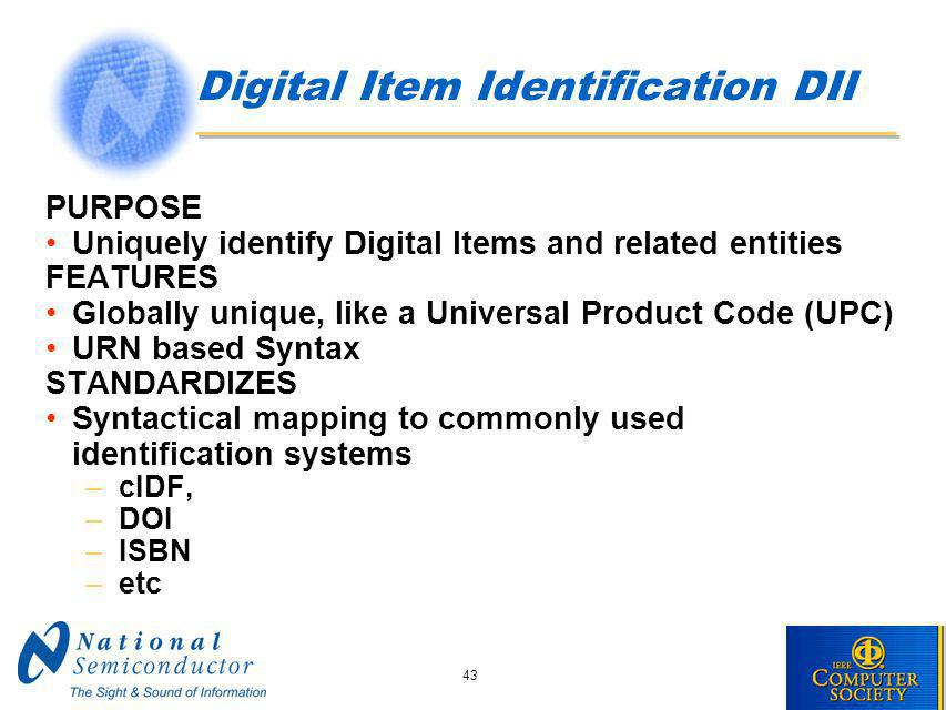 43 Digital Item Identification DII PURPOSE Uniquely identify Digital Items and related entities FEATURES Globally unique, like a Universal Product Code (UPC) URN based Syntax STANDARDIZES Syntactical mapping to commonly used identification systems –cIDF, –DOI –ISBN –etc