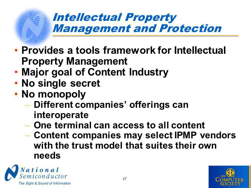47 Intellectual Property Management and Protection Provides a tools framework for Intellectual Property Management Major goal of Content Industry No single secret No monopoly –Different companies offerings can interoperate –One terminal can access to all content –Content companies may select IPMP vendors with the trust model that suites their own needs