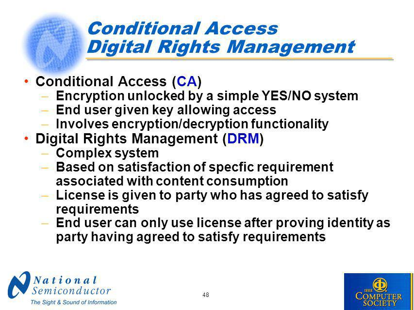 48 Conditional Access Digital Rights Management Conditional Access (CA) –Encryption unlocked by a simple YES/NO system –End user given key allowing access –Involves encryption/decryption functionality Digital Rights Management (DRM) –Complex system –Based on satisfaction of specfic requirement associated with content consumption –License is given to party who has agreed to satisfy requirements –End user can only use license after proving identity as party having agreed to satisfy requirements
