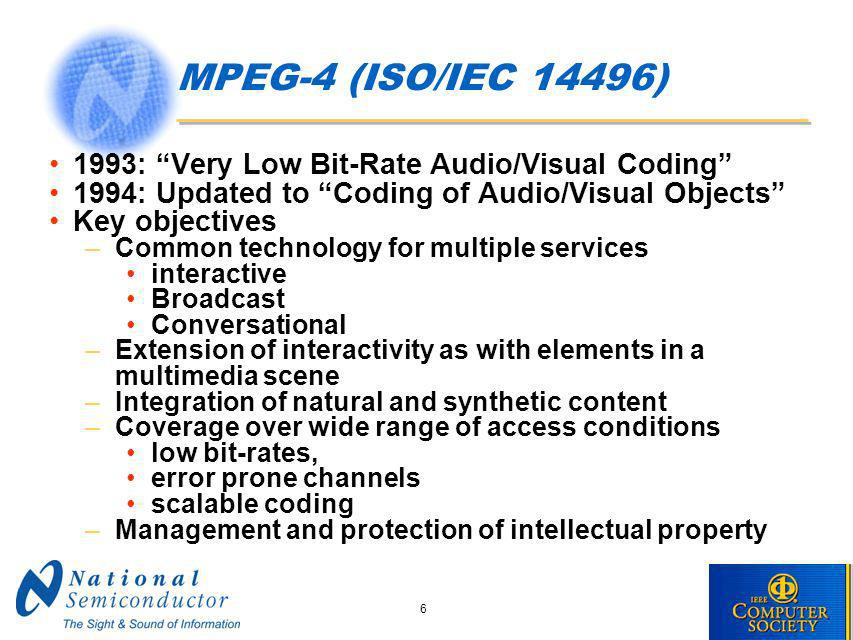 6 MPEG-4 (ISO/IEC 14496) 1993: Very Low Bit-Rate Audio/Visual Coding 1994: Updated to Coding of Audio/Visual Objects Key objectives –Common technology for multiple services interactive Broadcast Conversational –Extension of interactivity as with elements in a multimedia scene –Integration of natural and synthetic content –Coverage over wide range of access conditions low bit-rates, error prone channels scalable coding –Management and protection of intellectual property