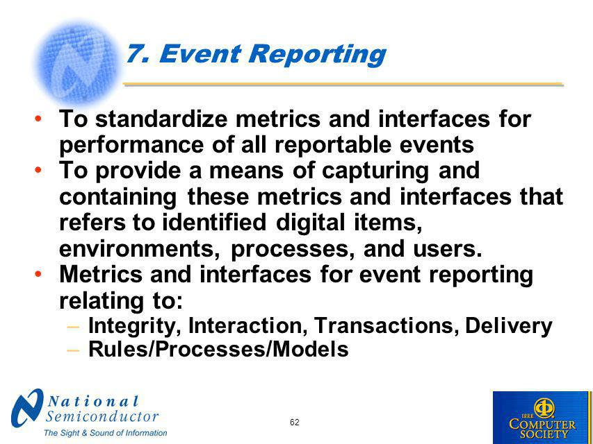 62 7. Event Reporting To standardize metrics and interfaces for performance of all reportable events To provide a means of capturing and containing th