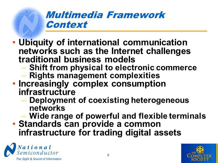 9 Multimedia Framework Context Ubiquity of international communication networks such as the Internet challenges traditional business models –Shift from physical to electronic commerce –Rights management complexities Increasingly complex consumption infrastructure –Deployment of coexisting heterogeneous networks –Wide range of powerful and flexible terminals Standards can provide a common infrastructure for trading digital assets