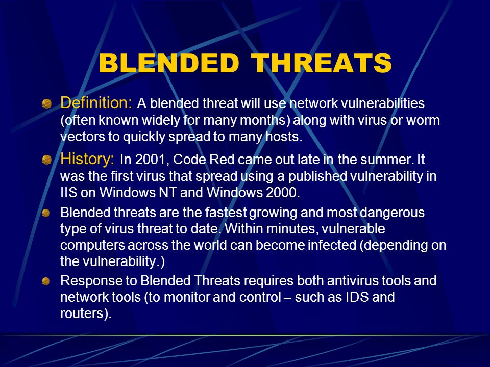 BLENDED THREATS Definition: A blended threat will use network vulnerabilities (often known widely for many months) along with virus or worm vectors to quickly spread to many hosts.