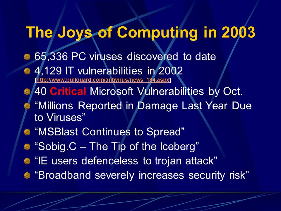 The Joys of Computing in 2003 65,336 PC viruses discovered to date 4,129 IT vulnerabilities in 2002 [http://www.bullguard.com/antivirus/news_184.aspx]http://www.bullguard.com/antivirus/news_184.aspx 40 Critical Microsoft Vulnerabilities by Oct.