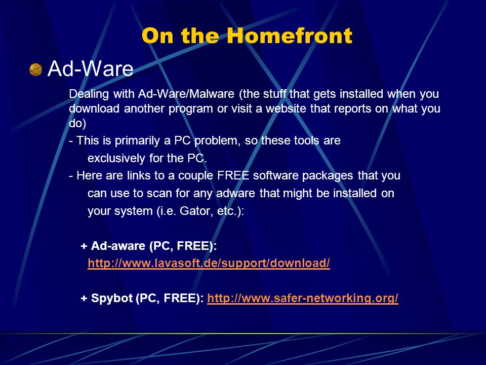 On the Homefront Ad-Ware Dealing with Ad-Ware/Malware (the stuff that gets installed when you download another program or visit a website that reports on what you do) - This is primarily a PC problem, so these tools are exclusively for the PC.