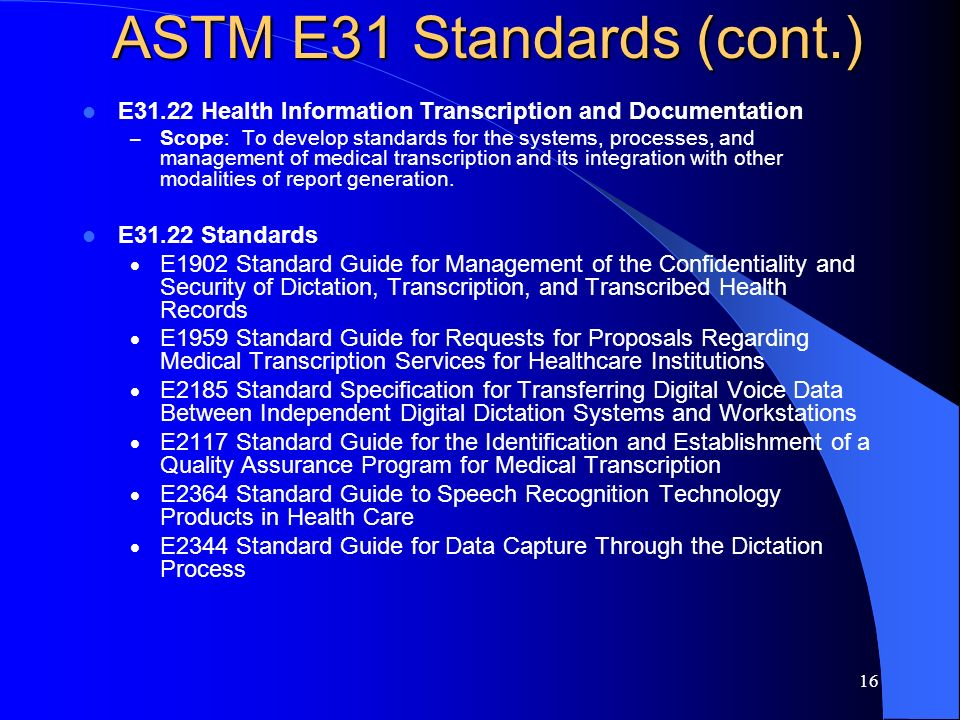 16 ASTM E31 Standards (cont.) E31.22 Health Information Transcription and Documentation – Scope: To develop standards for the systems, processes, and