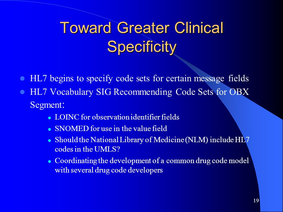 19 Toward Greater Clinical Specificity HL7 begins to specify code sets for certain message fields HL7 Vocabulary SIG Recommending Code Sets for OBX Se