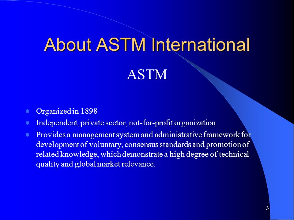 3 About ASTM International ASTM Organized in 1898 Independent, private sector, not-for-profit organization Provides a management system and administra