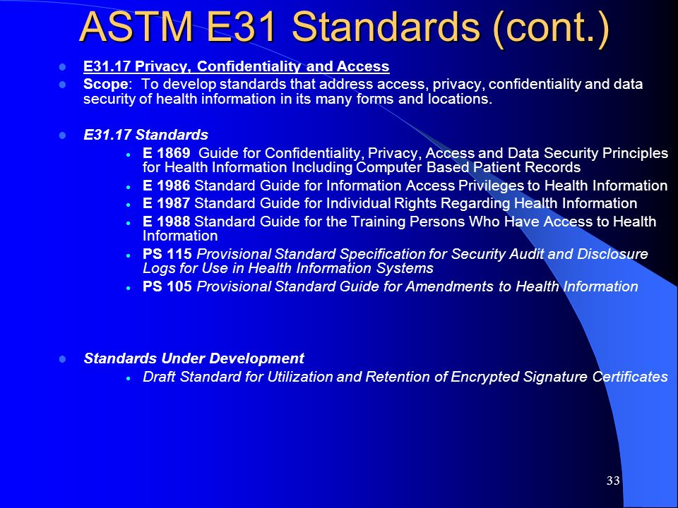 33 ASTM E31 Standards (cont.) E31.17 Privacy, Confidentiality and Access Scope: To develop standards that address access, privacy, confidentiality and
