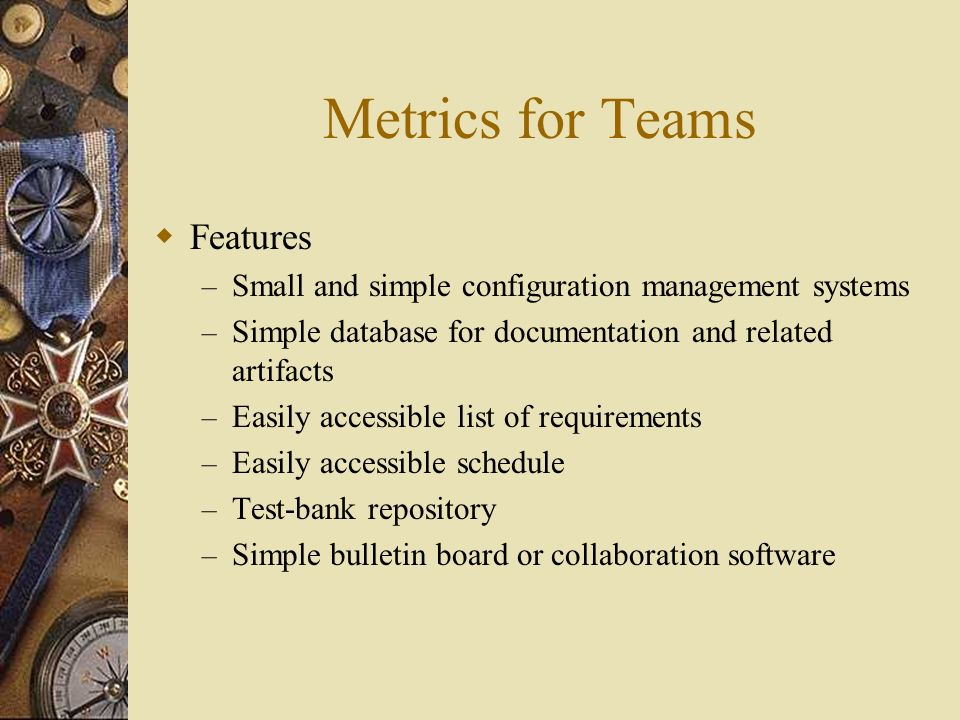 Metrics for Teams Features – Small and simple configuration management systems – Simple database for documentation and related artifacts – Easily accessible list of requirements – Easily accessible schedule – Test-bank repository – Simple bulletin board or collaboration software