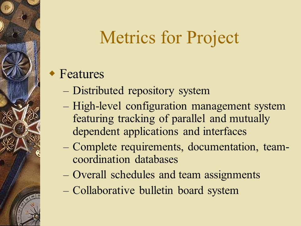 Metrics for Project Features – Distributed repository system – High-level configuration management system featuring tracking of parallel and mutually dependent applications and interfaces – Complete requirements, documentation, team- coordination databases – Overall schedules and team assignments – Collaborative bulletin board system