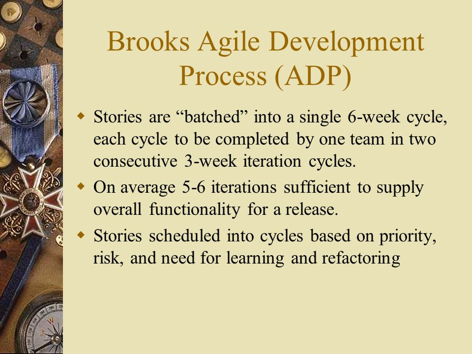 Brooks Agile Development Process (ADP) Stories are batched into a single 6-week cycle, each cycle to be completed by one team in two consecutive 3-week iteration cycles.