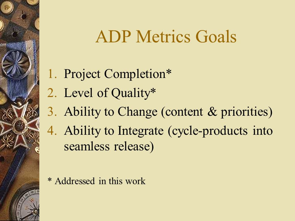 ADP Metrics Goals 1.Project Completion* 2.Level of Quality* 3.Ability to Change (content & priorities) 4.Ability to Integrate (cycle-products into seamless release) * Addressed in this work
