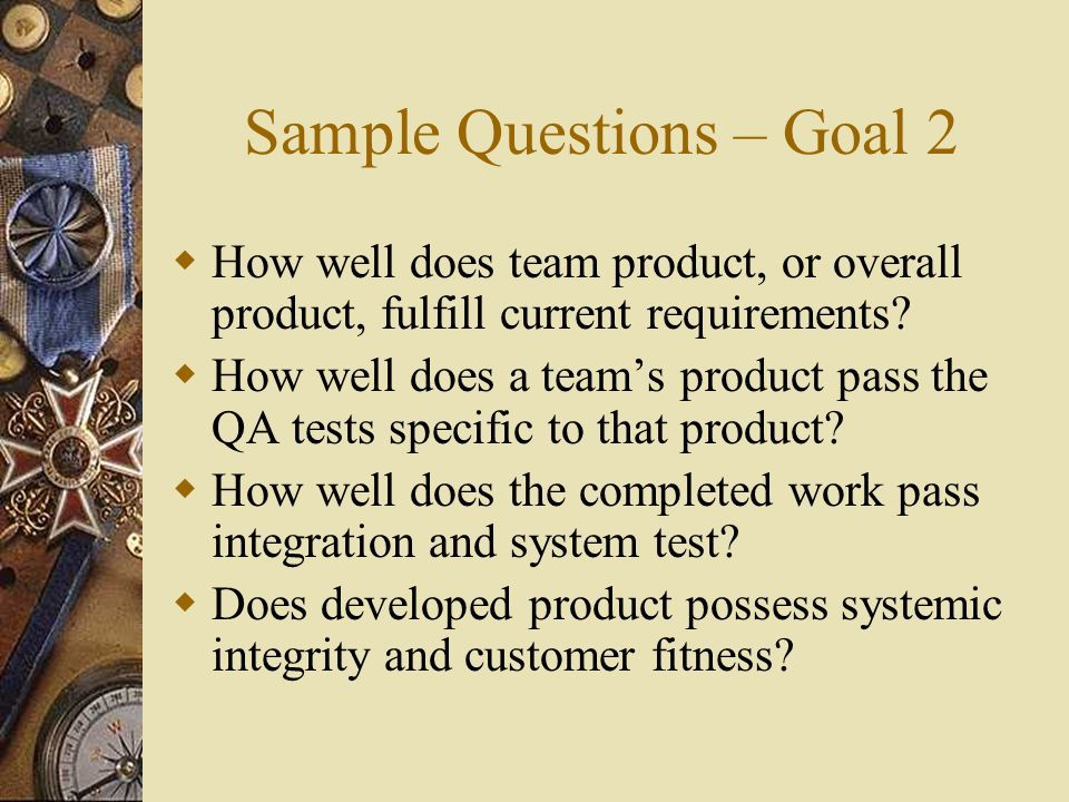 Sample Questions – Goal 2 How well does team product, or overall product, fulfill current requirements.