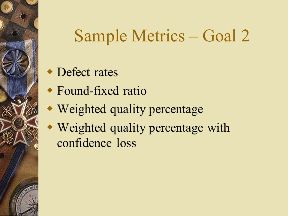 Sample Metrics – Goal 2 Defect rates Found-fixed ratio Weighted quality percentage Weighted quality percentage with confidence loss