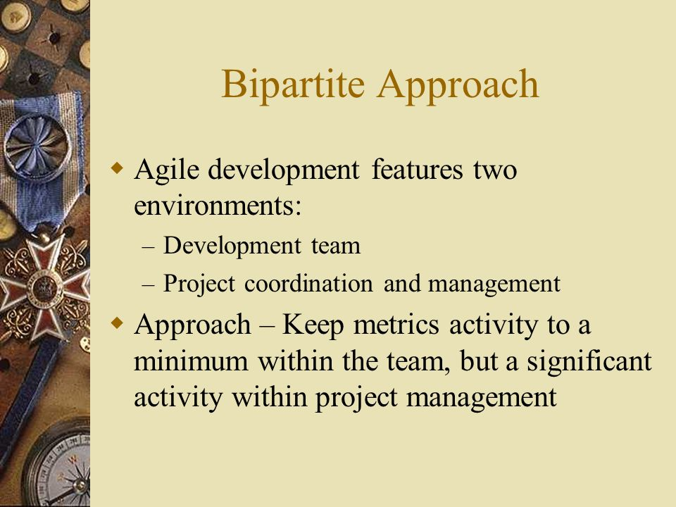Bipartite Approach Agile development features two environments: – Development team – Project coordination and management Approach – Keep metrics activity to a minimum within the team, but a significant activity within project management