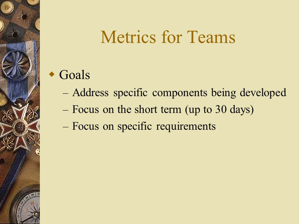 Metrics for Teams Goals – Address specific components being developed – Focus on the short term (up to 30 days) – Focus on specific requirements