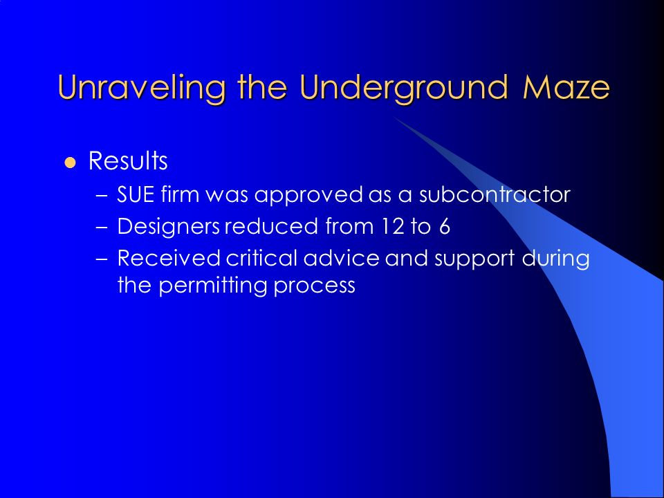 Unraveling the Underground Maze Results –SUE firm was approved as a subcontractor –Designers reduced from 12 to 6 –Received critical advice and support during the permitting process