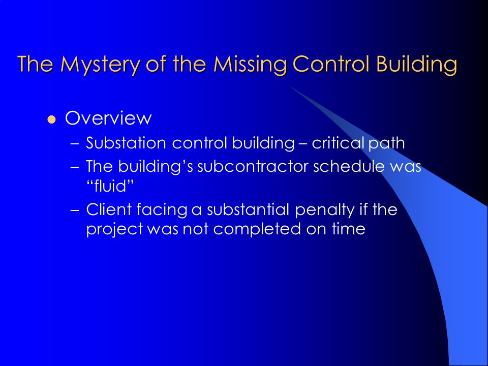 The Mystery of the Missing Control Building Overview –Substation control building – critical path –The buildings subcontractor schedule was fluid –Client facing a substantial penalty if the project was not completed on time