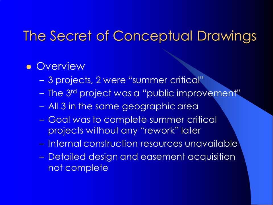 The Secret of Conceptual Drawings Overview –3 projects, 2 were summer critical –The 3 rd project was a public improvement –All 3 in the same geographic area –Goal was to complete summer critical projects without any rework later –Internal construction resources unavailable –Detailed design and easement acquisition not complete
