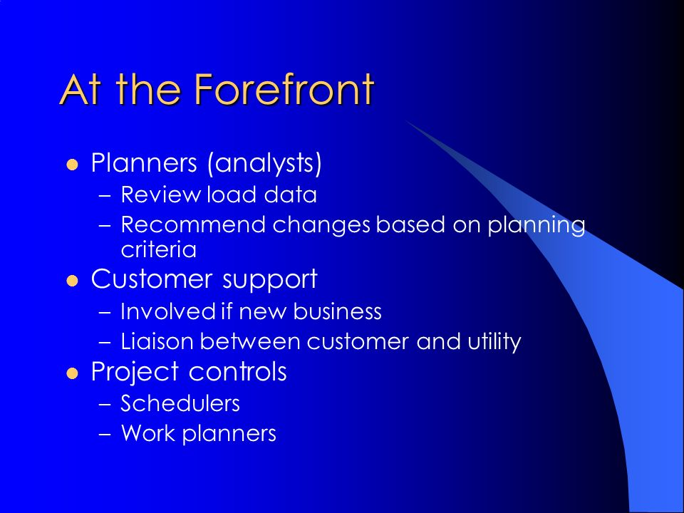 At the Forefront Planners (analysts) –Review load data –Recommend changes based on planning criteria Customer support –Involved if new business –Liaison between customer and utility Project controls –Schedulers –Work planners