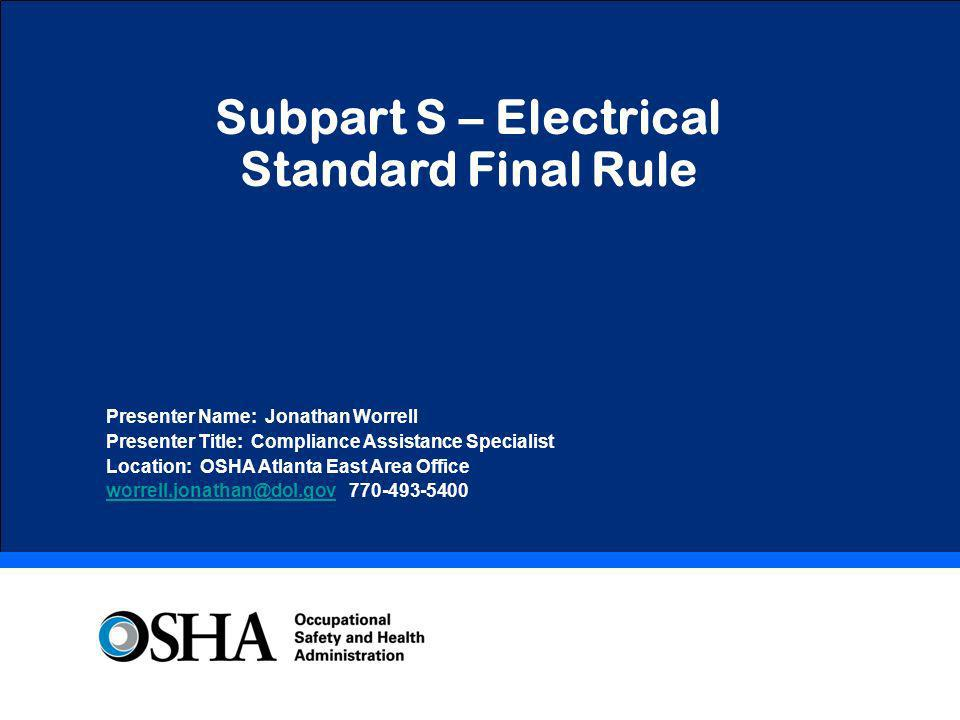 Subpart S – Electrical Standard Final Rule Presenter Name: Jonathan Worrell Presenter Title: Compliance Assistance Specialist Location: OSHA Atlanta E