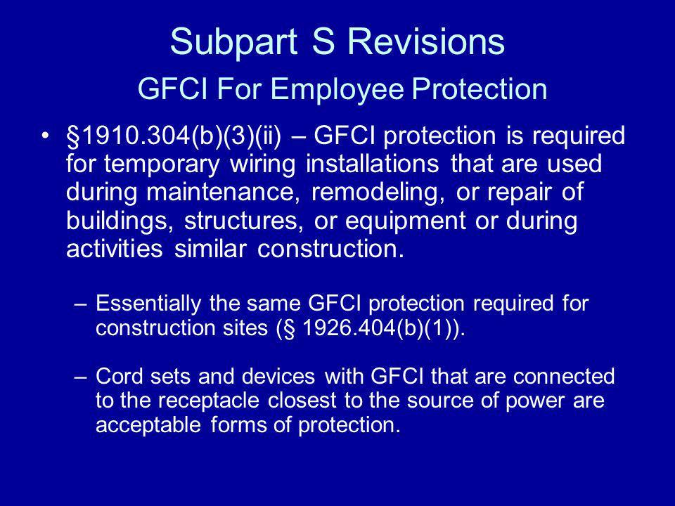 Subpart S Revisions GFCI For Employee Protection §1910.304(b)(3)(ii) – GFCI protection is required for temporary wiring installations that are used du