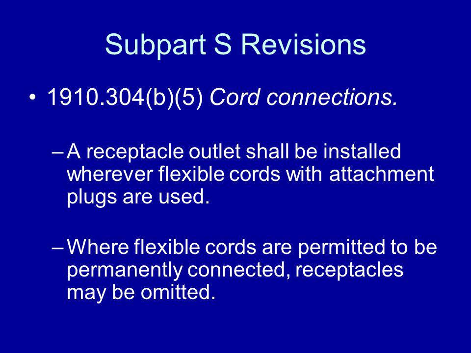 Subpart S Revisions 1910.304(b)(5) Cord connections. –A receptacle outlet shall be installed wherever flexible cords with attachment plugs are used. –
