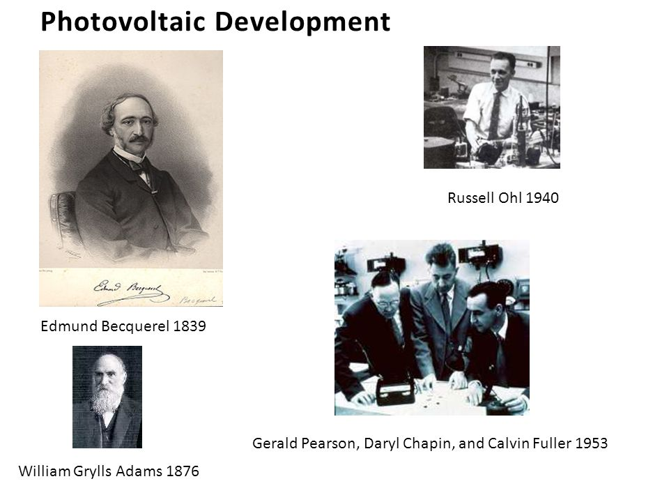 Photovoltaic Development Edmund Becquerel 1839 William Grylls Adams 1876 Gerald Pearson, Daryl Chapin, and Calvin Fuller 1953 Russell Ohl 1940