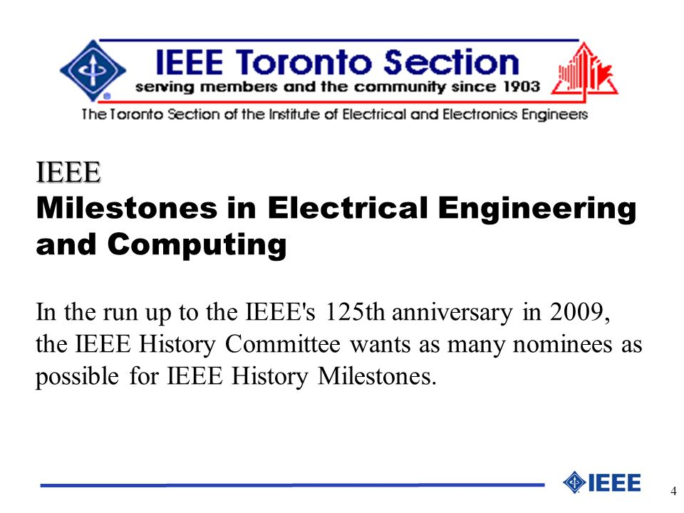 4 IEEE Milestones in Electrical Engineering and Computing In the run up to the IEEE s 125th anniversary in 2009, the IEEE History Committee wants as many nominees as possible for IEEE History Milestones.