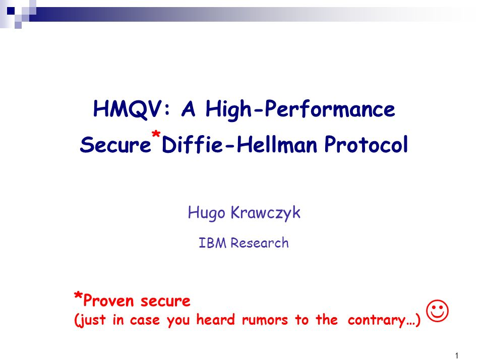 1 Hugo Krawczyk IBM Research HMQV: A High-Performance Secure * Diffie-Hellman Protocol * Proven secure (just in case you heard rumors to the contrary…