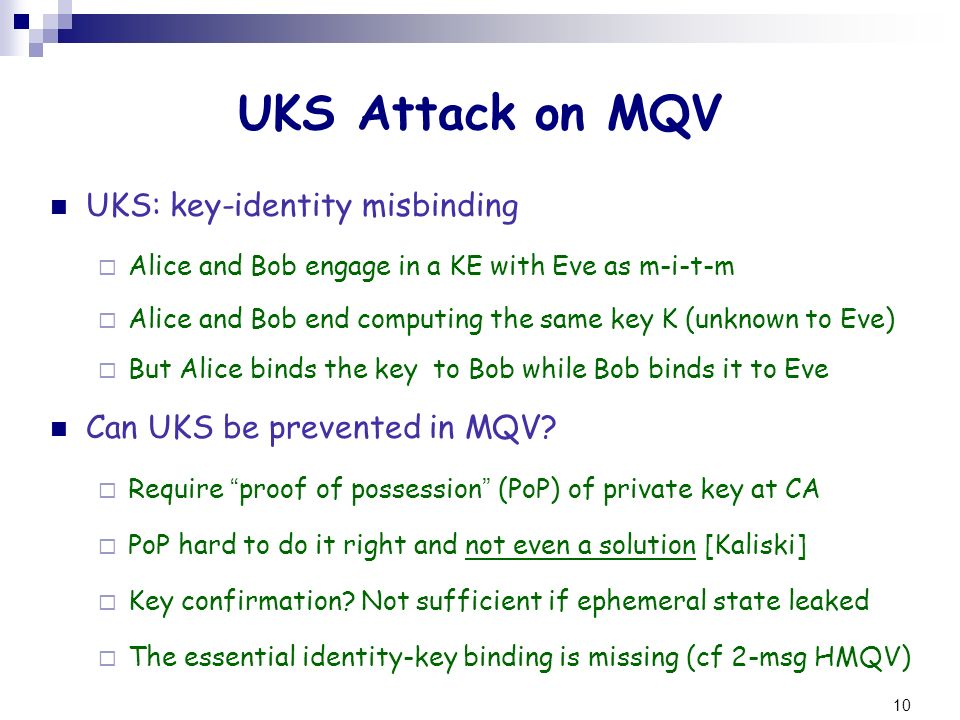 10 UKS Attack on MQV UKS: key-identity misbinding Alice and Bob engage in a KE with Eve as m-i-t-m Alice and Bob end computing the same key K (unknown