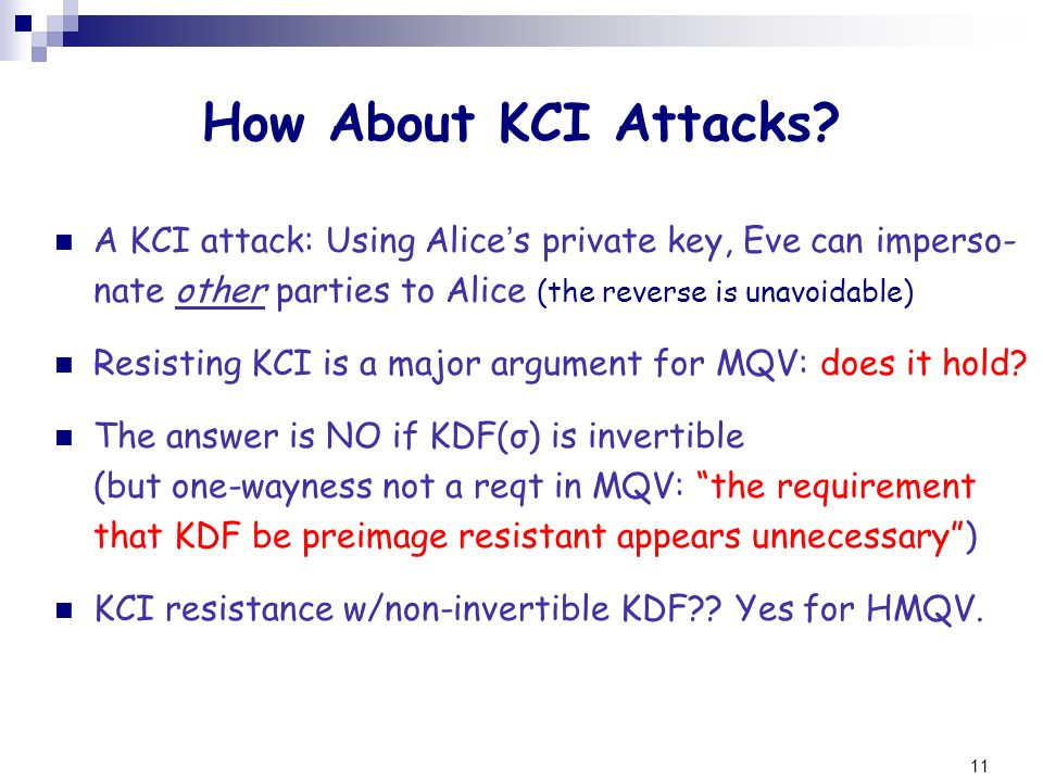 11 How About KCI Attacks? A KCI attack: Using Alice s private key, Eve can imperso- nate other parties to Alice (the reverse is unavoidable) Resisting