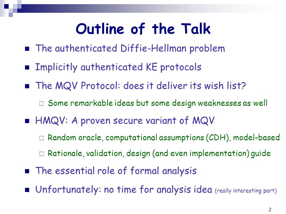 2 Outline of the Talk The authenticated Diffie-Hellman problem Implicitly authenticated KE protocols The MQV Protocol: does it deliver its wish list?