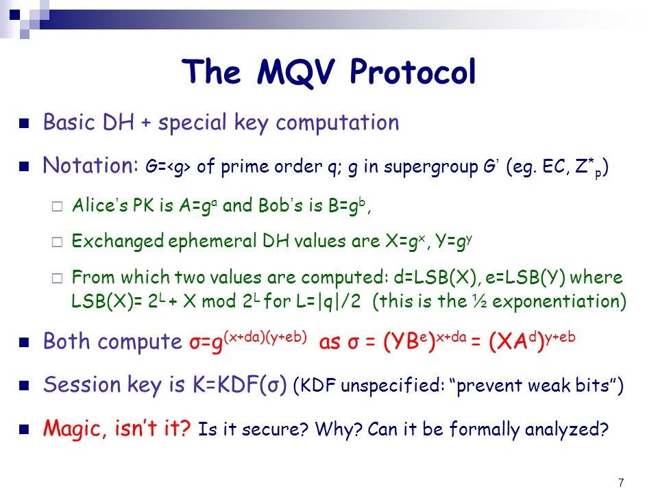 8 The MQV Protocol Actual computation of σ involves co-factor h= G /q σ = (YB e ) x+da = (XA d ) y+eb σ = (σ) h Adds an exponentiation: small for ECC, large for Z * p (can replace with a q-order test) Omitted in above description for simplicity: does not help against any of the weaknesses described here