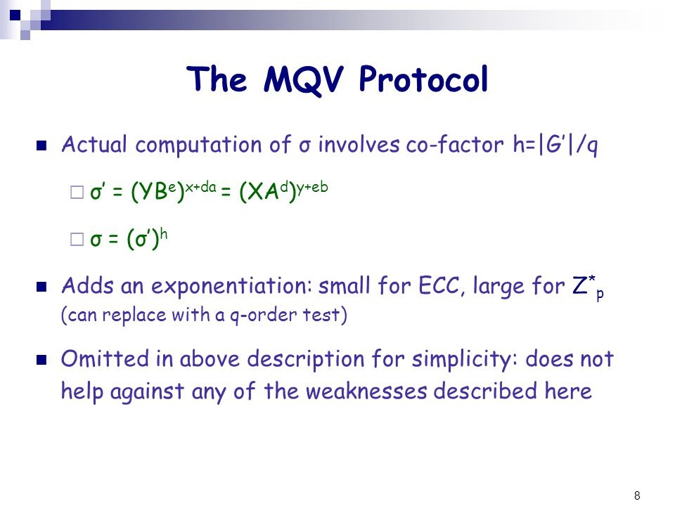 8 The MQV Protocol Actual computation of σ involves co-factor h=|G|/q σ = (YB e ) x+da = (XA d ) y+eb σ = (σ) h Adds an exponentiation: small for ECC,