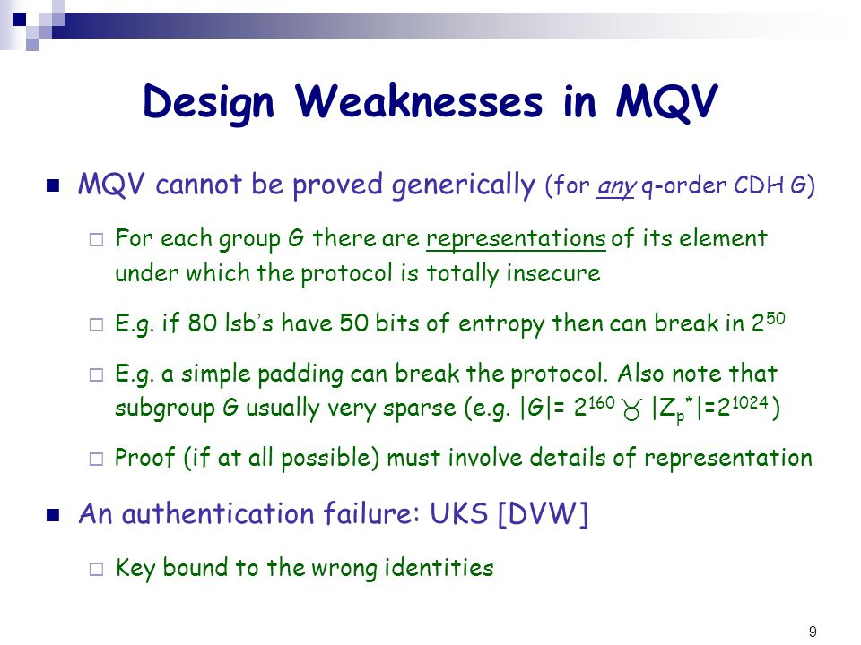 10 UKS Attack on MQV UKS: key-identity misbinding Alice and Bob engage in a KE with Eve as m-i-t-m Alice and Bob end computing the same key K (unknown to Eve) But Alice binds the key to Bob while Bob binds it to Eve Can UKS be prevented in MQV.