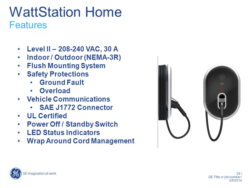 29 / GE Title or job number / 2/8/2014 WattStation Home Features Level II – 208-240 VAC, 30 A Indoor / Outdoor (NEMA-3R) Flush Mounting System Safety